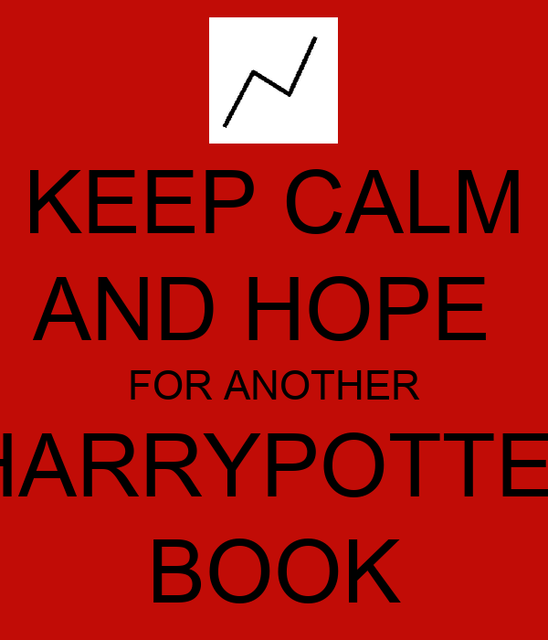 KEEP CALM AND HOPE  FOR ANOTHER  HARRYPOTTER BOOK