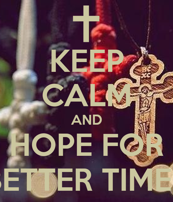 KEEP CALM AND HOPE FOR BETTER TIMES