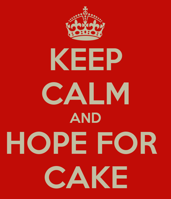 KEEP CALM AND HOPE FOR  CAKE