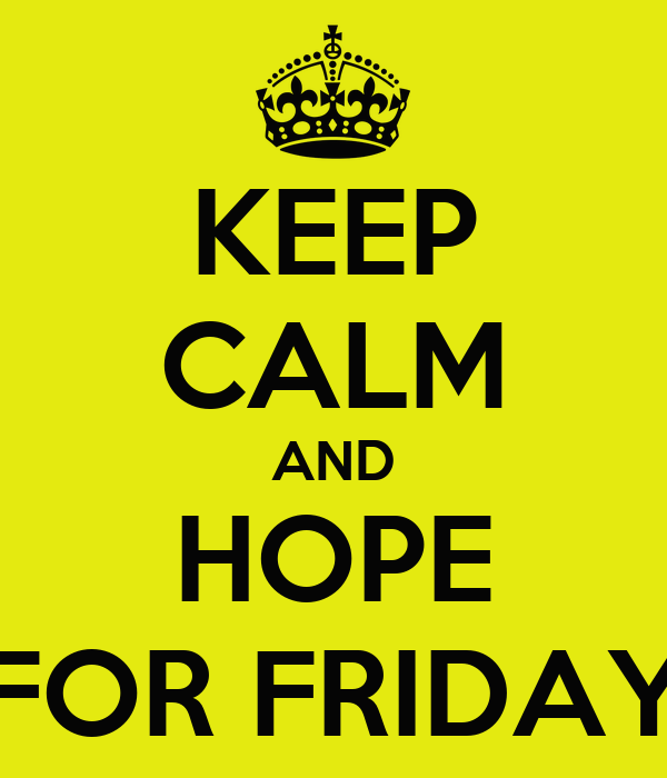 KEEP CALM AND HOPE FOR FRIDAY