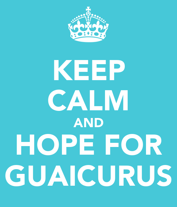 KEEP CALM AND HOPE FOR GUAICURUS