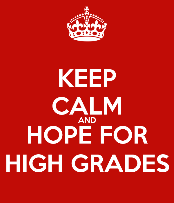KEEP CALM AND HOPE FOR HIGH GRADES