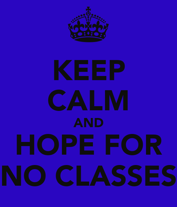 KEEP CALM AND HOPE FOR NO CLASSES
