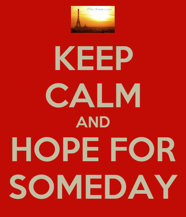 KEEP CALM AND HOPE FOR SOMEDAY