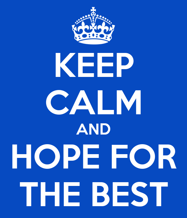 KEEP CALM AND HOPE FOR THE BEST