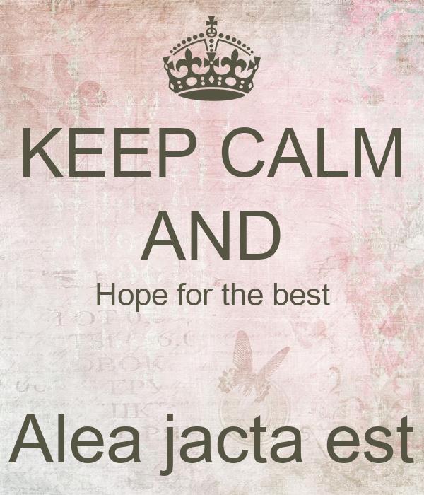 KEEP CALM AND Hope for the best  Alea jacta est