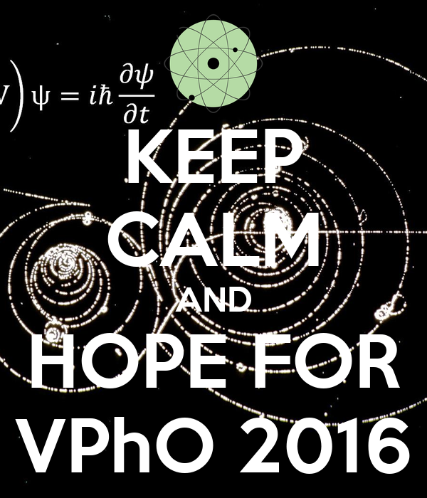 KEEP CALM AND HOPE FOR VPhO 2016