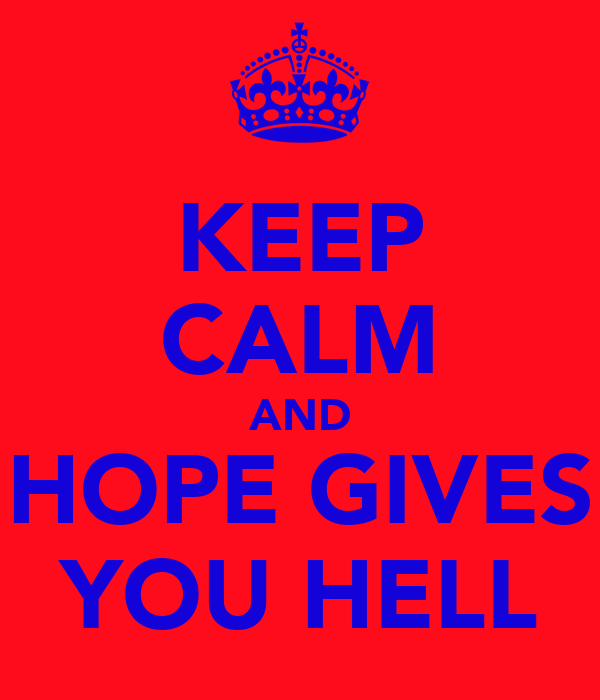 KEEP CALM AND HOPE GIVES YOU HELL