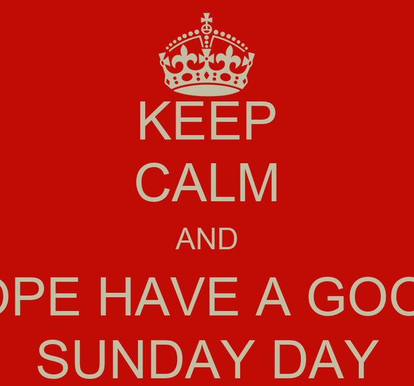KEEP CALM AND HOPE HAVE A GOOD  SUNDAY DAY