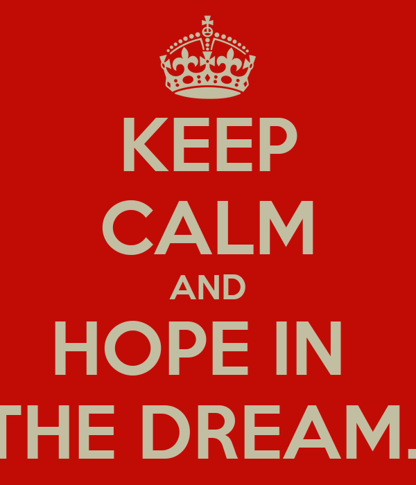 KEEP CALM AND HOPE IN  THE DREAM..