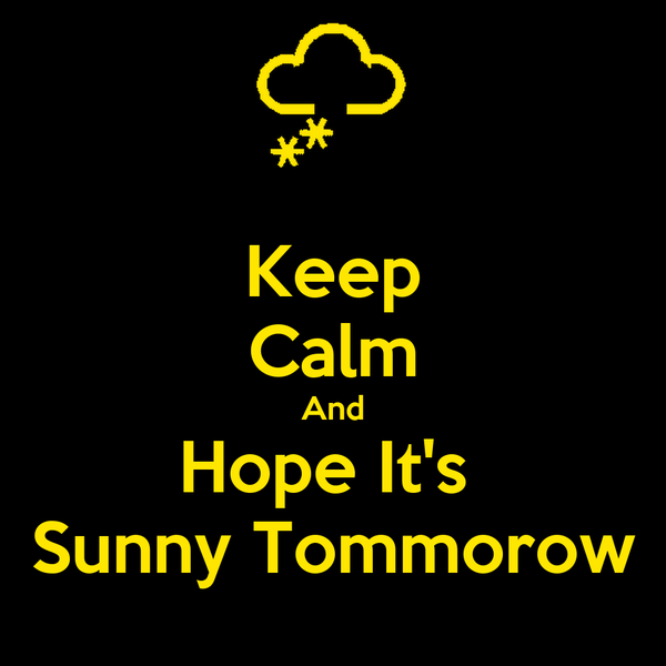 Keep Calm And Hope It's  Sunny Tommorow