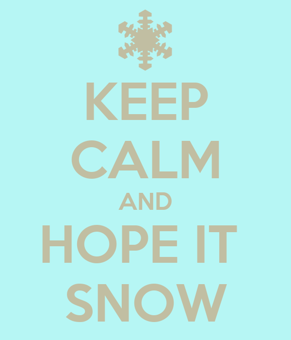 KEEP CALM AND HOPE IT  SNOW