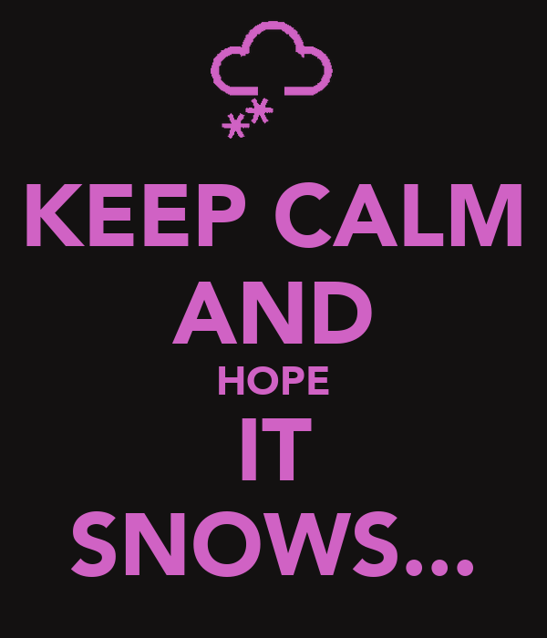 KEEP CALM AND HOPE IT SNOWS...