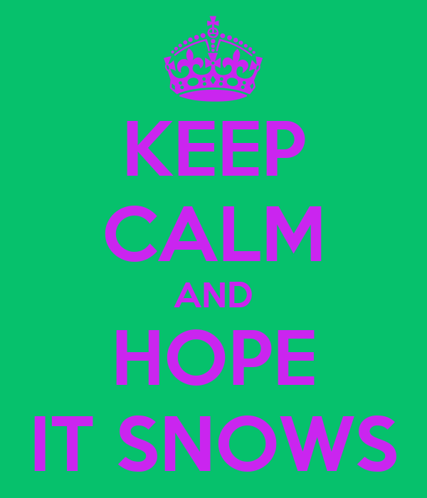 KEEP CALM AND HOPE IT SNOWS