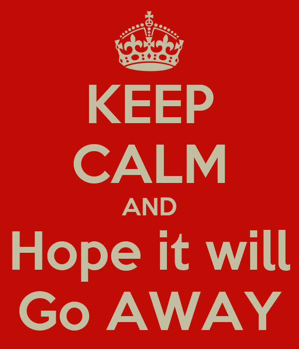KEEP CALM AND Hope it will Go AWAY