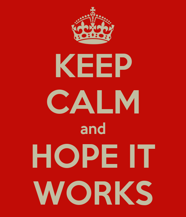 KEEP CALM and HOPE IT WORKS