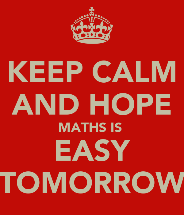 KEEP CALM AND HOPE MATHS IS  EASY TOMORROW
