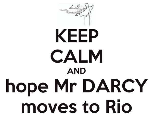 KEEP CALM AND hope Mr DARCY moves to Rio