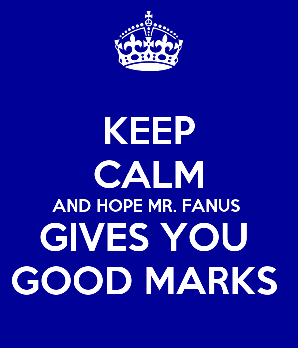 KEEP CALM AND HOPE MR. FANUS  GIVES YOU  GOOD MARKS
