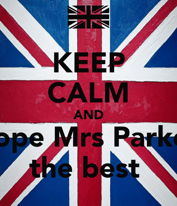 KEEP CALM AND hope Mrs Parker the best