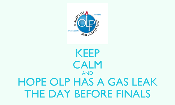 KEEP CALM AND HOPE OLP HAS A GAS LEAK THE DAY BEFORE FINALS