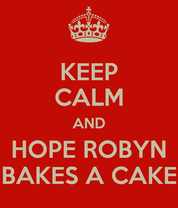 KEEP CALM AND HOPE ROBYN BAKES A CAKE
