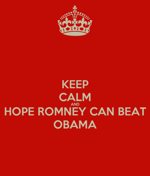KEEP CALM AND HOPE ROMNEY CAN BEAT OBAMA