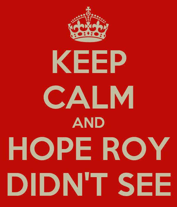 KEEP CALM AND HOPE ROY DIDN'T SEE