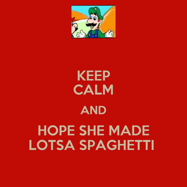 KEEP CALM AND HOPE SHE MADE LOTSA SPAGHETTI