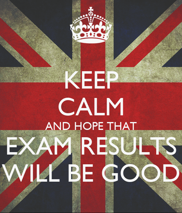 KEEP CALM AND HOPE THAT EXAM RESULTS WILL BE GOOD