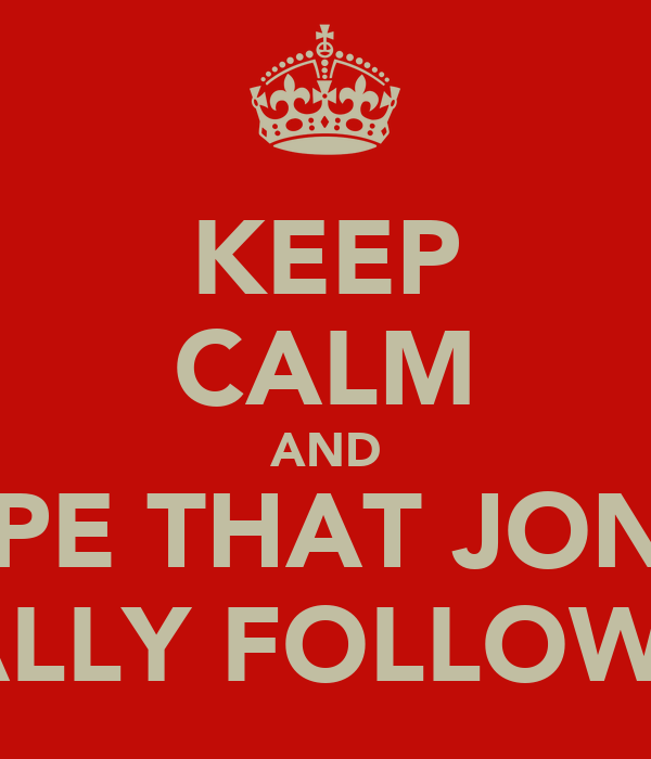 KEEP CALM AND HOPE THAT JONAH  FINALLY FOLLOWS ME