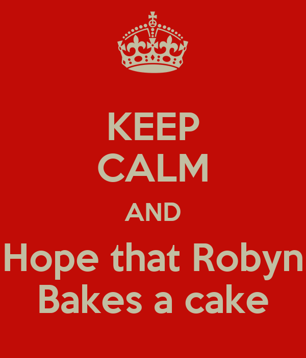 KEEP CALM AND Hope that Robyn Bakes a cake