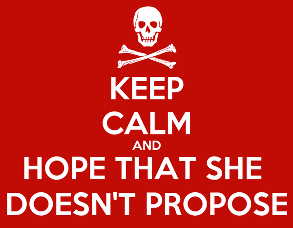 KEEP CALM AND HOPE THAT SHE  DOESN'T PROPOSE