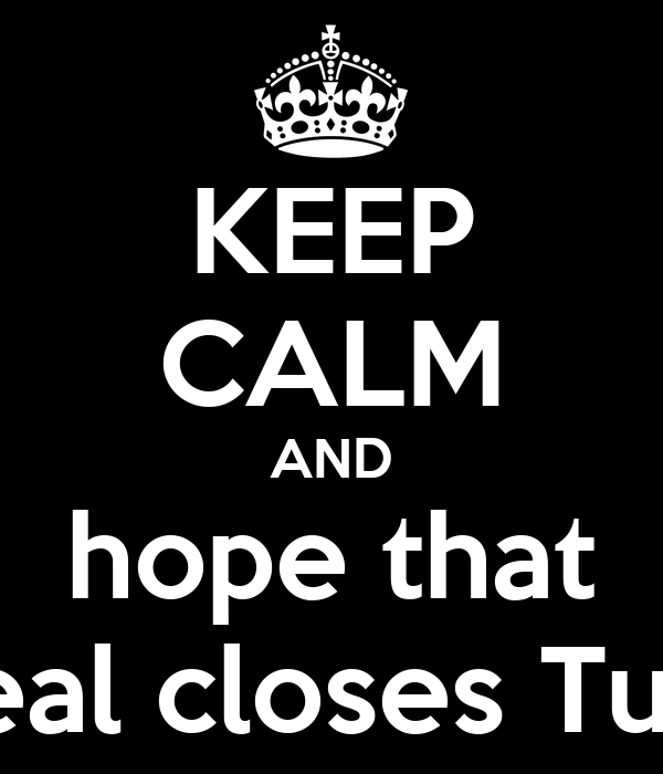 KEEP CALM AND hope that the deal closes Tuesday