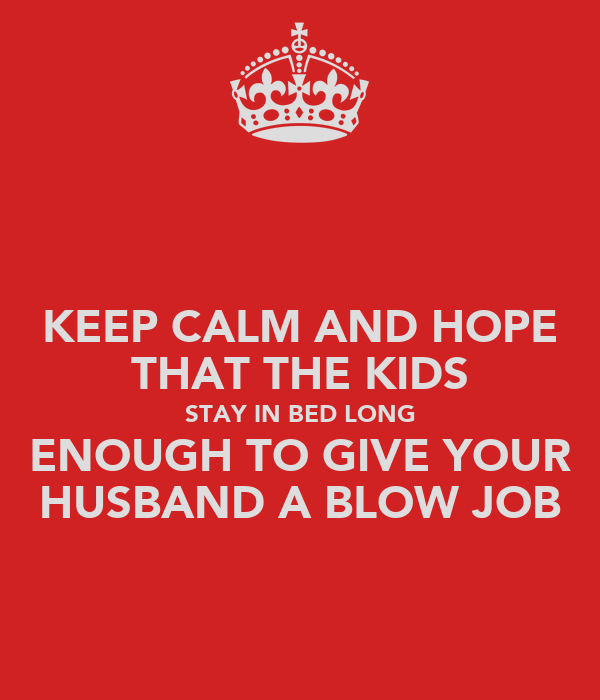 KEEP CALM AND HOPE THAT THE KIDS STAY IN BED LONG ENOUGH TO GIVE YOUR HUSBAND A BLOW JOB