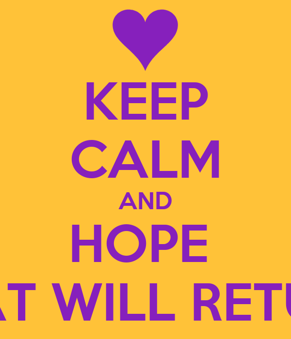 KEEP CALM AND HOPE  THAT WILL RETURN