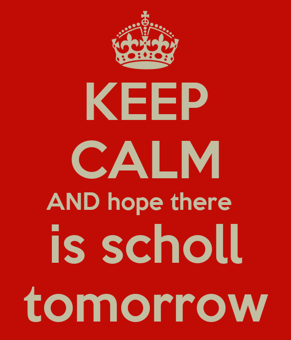 KEEP CALM AND hope there   is scholl tomorrow
