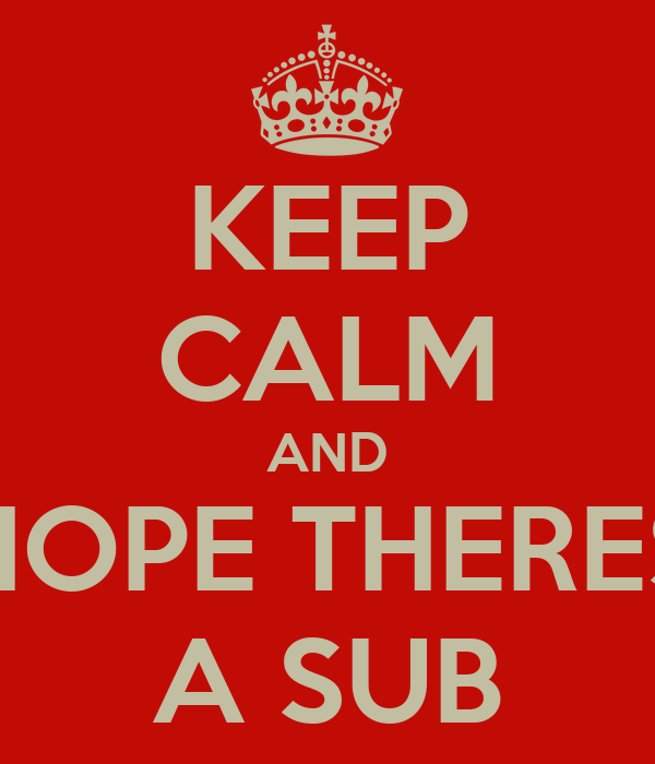 KEEP CALM AND HOPE THERES A SUB