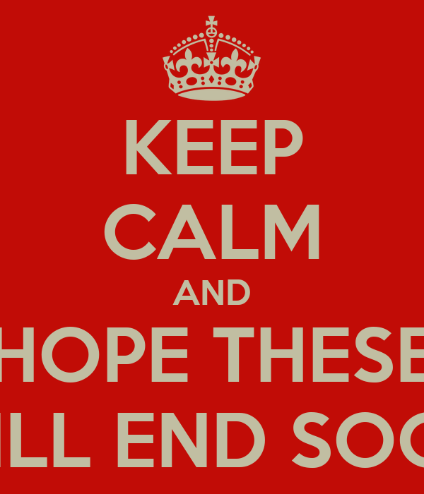 KEEP CALM AND HOPE THESE WILL END SOON