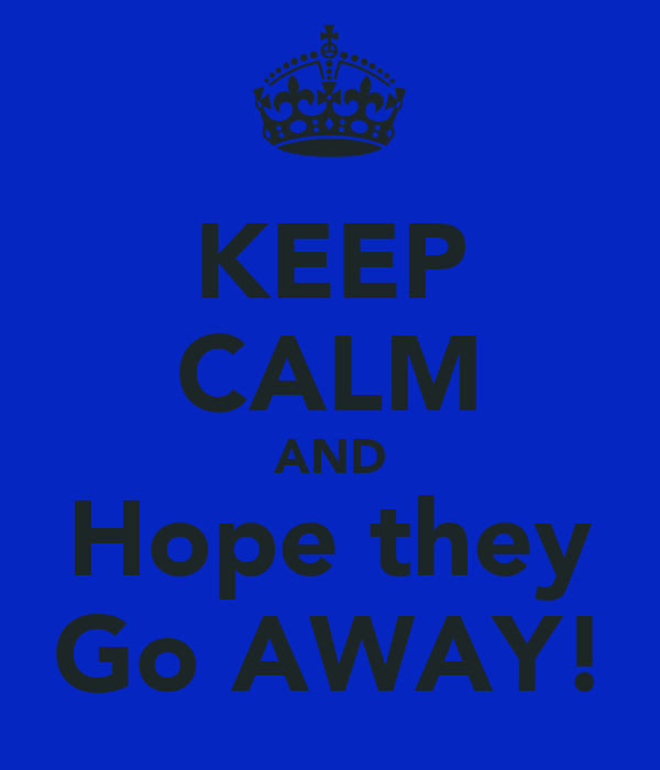 KEEP CALM AND Hope they Go AWAY!