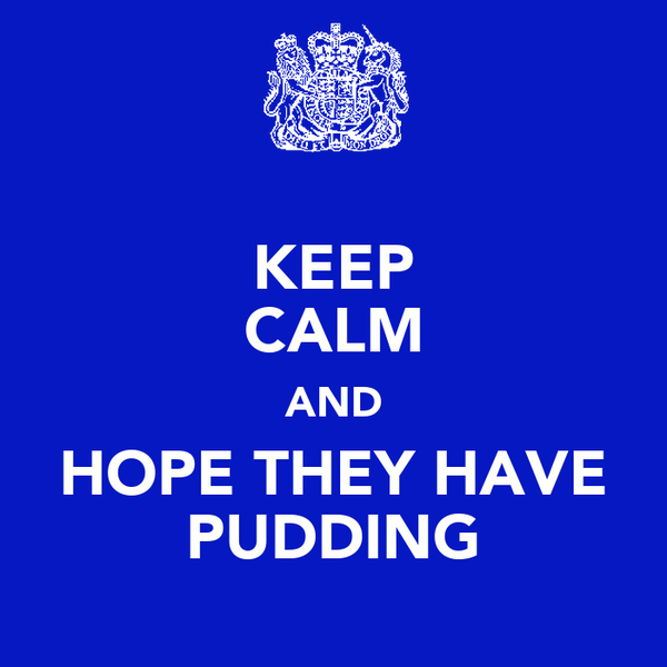 KEEP CALM AND HOPE THEY HAVE PUDDING