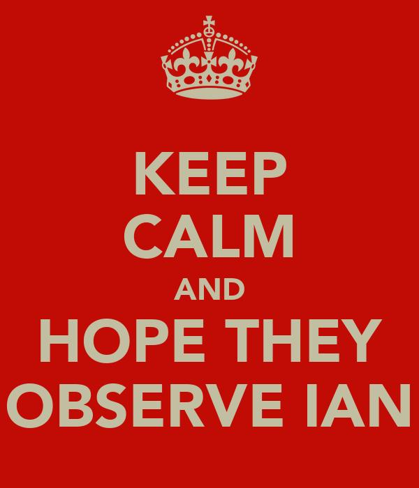 KEEP CALM AND HOPE THEY OBSERVE IAN