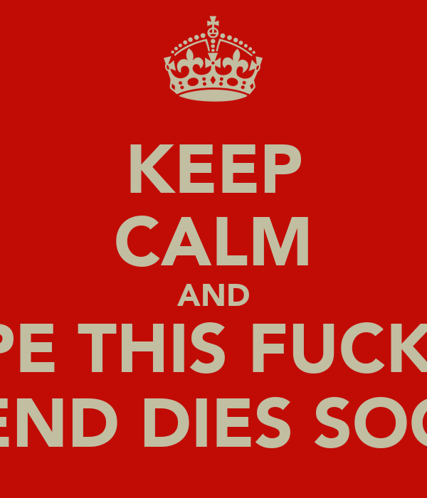 KEEP CALM AND HOPE THIS FUCKING TREND DIES SOON