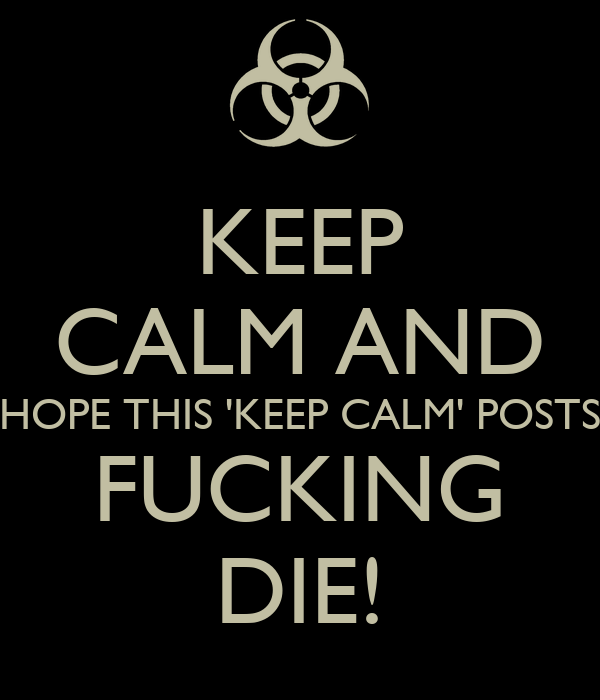KEEP CALM AND HOPE THIS 'KEEP CALM' POSTS FUCKING DIE!