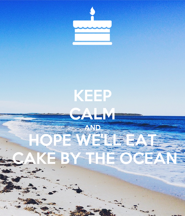 KEEP CALM AND HOPE WE'LL EAT  CAKE BY THE OCEAN