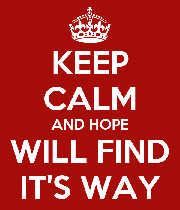 KEEP CALM AND HOPE WILL FIND IT'S WAY