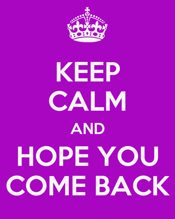 KEEP CALM AND HOPE YOU COME BACK