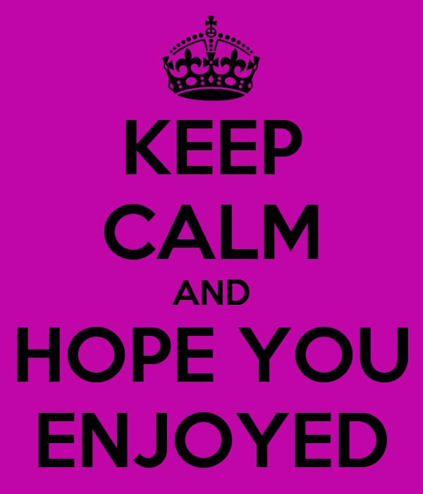 KEEP CALM AND HOPE YOU ENJOYED