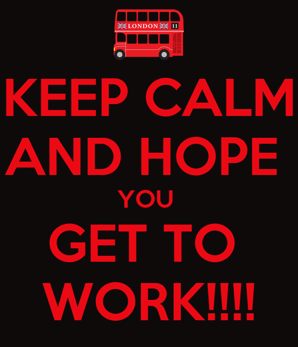 KEEP CALM AND HOPE  YOU  GET TO  WORK!!!!