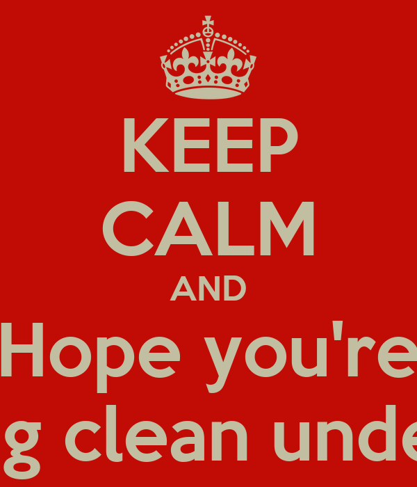 KEEP CALM AND Hope you're wearing clean underwear